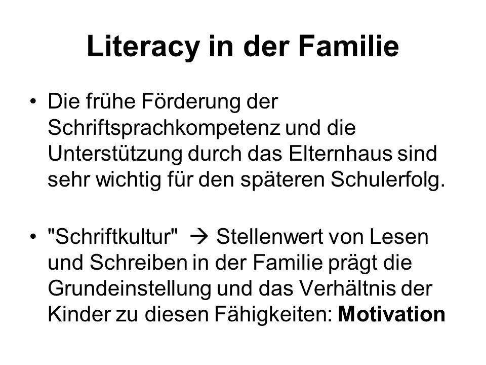 Literacy in der Familie Die frühe Förderung der Schriftsprachkompetenz und die Unterstützung durch das Elternhaus sind sehr wichtig für den späteren S