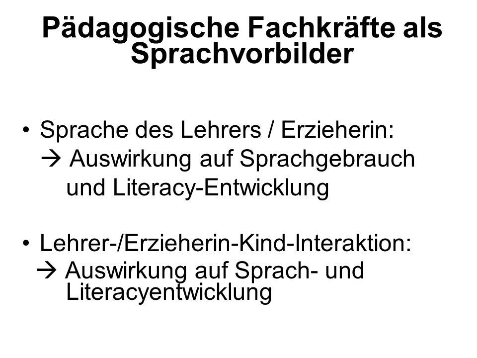 Pädagogische Fachkräfte als Sprachvorbilder Sprache des Lehrers / Erzieherin: Auswirkung auf Sprachgebrauch und Literacy-Entwicklung Lehrer-/Erzieheri