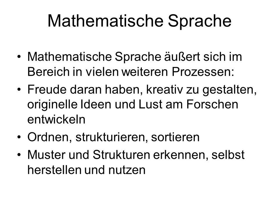 Mathematische Sprache Mathematische Sprache äußert sich im Bereich in vielen weiteren Prozessen: Freude daran haben, kreativ zu gestalten, originelle