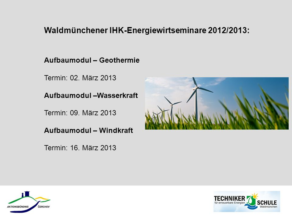Waldmünchener IHK-Energiewirtseminare 2012/2013: Aufbaumodul – Geothermie Termin: 02. März 2013 Aufbaumodul –Wasserkraft Termin: 09. März 2013 Aufbaum