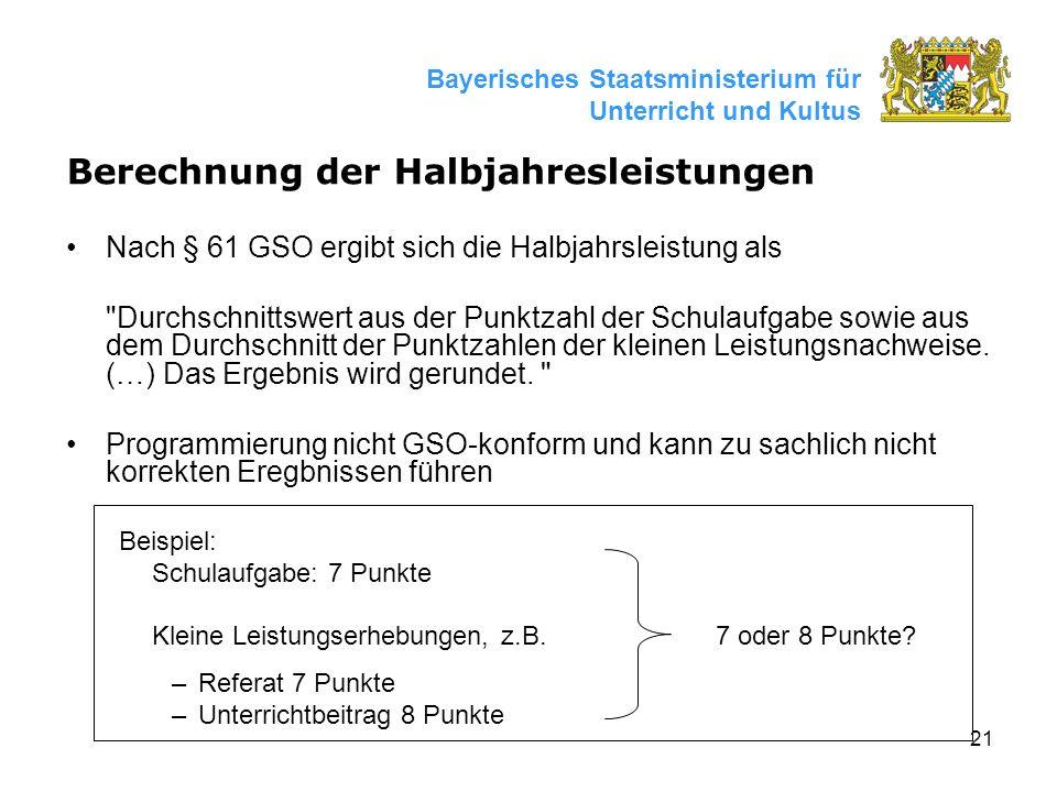 21 Bayerisches Staatsministerium für Unterricht und Kultus Berechnung der Halbjahresleistungen Nach § 61 GSO ergibt sich die Halbjahrsleistung als Durchschnittswert aus der Punktzahl der Schulaufgabe sowie aus dem Durchschnitt der Punktzahlen der kleinen Leistungsnachweise.