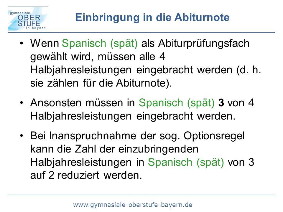 www.gymnasiale-oberstufe-bayern.de Einbringung in die Abiturnote Wenn Spanisch (spät) als Abiturprüfungsfach gewählt wird, müssen alle 4 Halbjahresleistungen eingebracht werden (d.