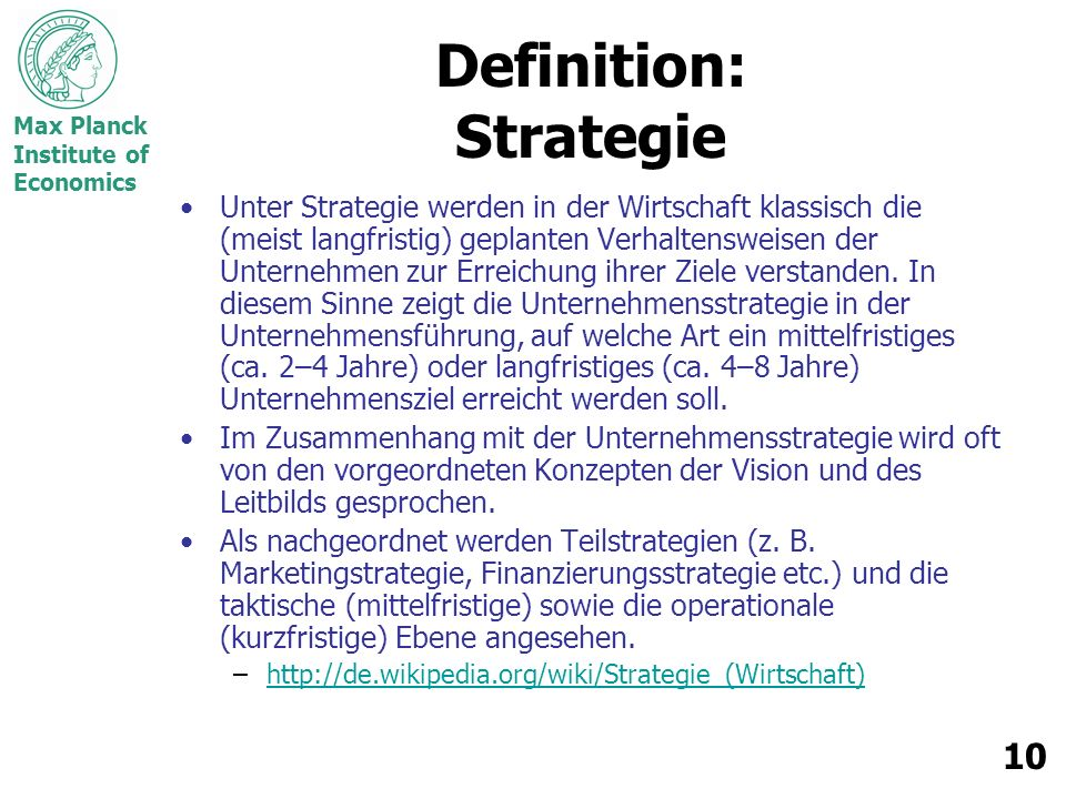 Max Planck Institute of Economics 10 Definition: Strategie Unter Strategie werden in der Wirtschaft klassisch die (meist langfristig) geplanten Verhaltensweisen der Unternehmen zur Erreichung ihrer Ziele verstanden.