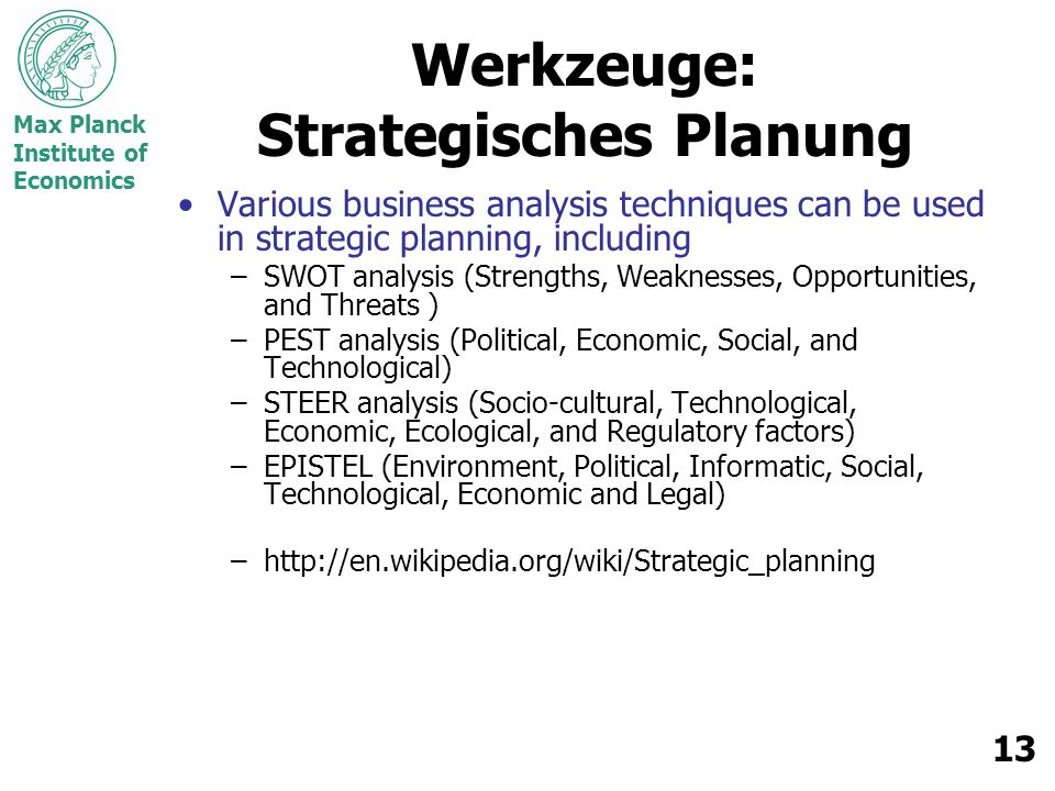Max Planck Institute of Economics 13 Werkzeuge: Strategisches Planung Various business analysis techniques can be used in strategic planning, includin