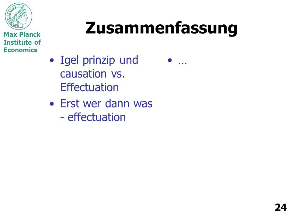 Max Planck Institute of Economics 24 Zusammenfassung Igel prinzip und causation vs. Effectuation Erst wer dann was - effectuation …