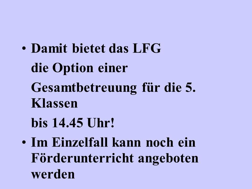 Damit bietet das LFG die Option einer Gesamtbetreuung für die 5. Klassen bis 14.45 Uhr! Im Einzelfall kann noch ein Förderunterricht angeboten werden