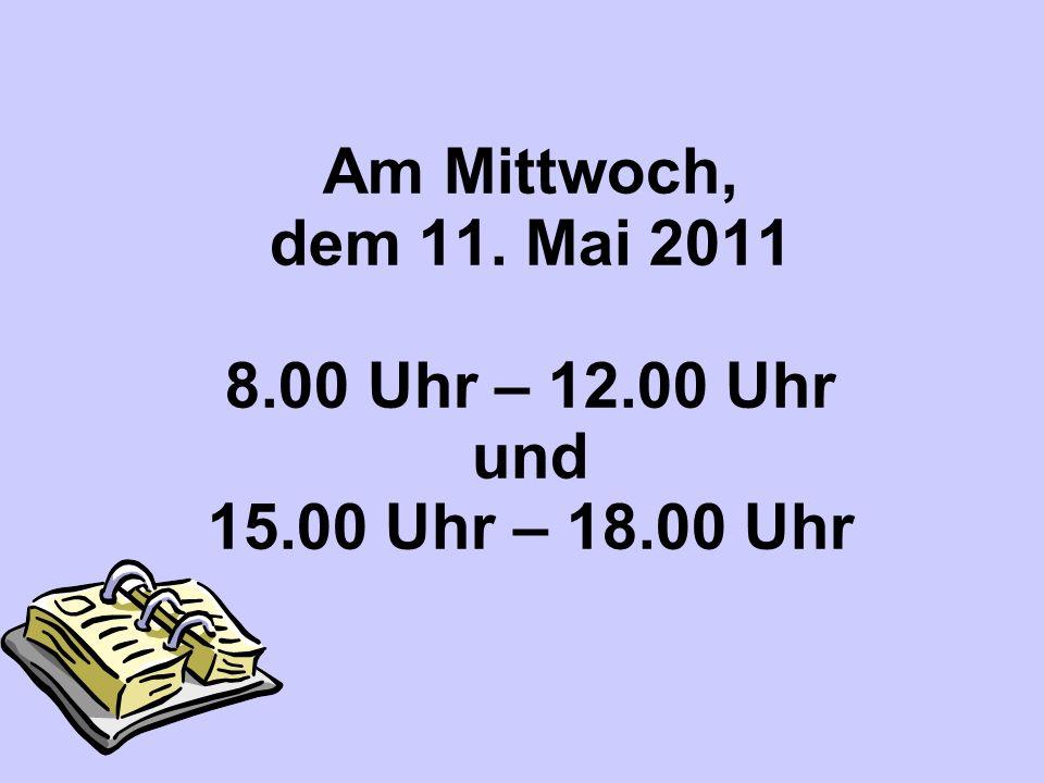 Am Mittwoch, dem 11. Mai 2011 8.00 Uhr – 12.00 Uhr und 15.00 Uhr – 18.00 Uhr