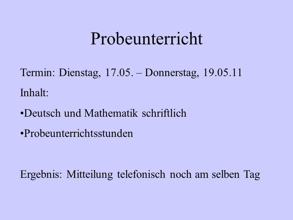 Probeunterricht Termin: Dienstag, 17.05. – Donnerstag, 19.05.11 Inhalt: Deutsch und Mathematik schriftlich Probeunterrichtsstunden Ergebnis: Mitteilun