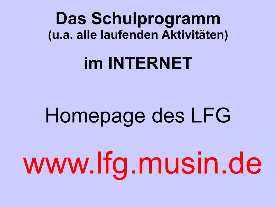 Das Schulprogramm (u.a. alle laufenden Aktivitäten) im INTERNET Homepage des LFG www.lfg.musin.de