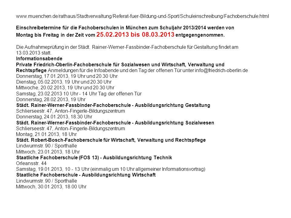 www.muenchen.de/rathaus/Stadtverwaltung/Referat-fuer-Bildung-und-Sport/Schuleinschreibung/Fachoberschule.html Einschreibetermine für die Fachoberschulen in München zum Schuljahr 2013/2014 werden von Montag bis Freitag in der Zeit vom 25.02.2013 bis 08.03.2013 entgegengenommen.