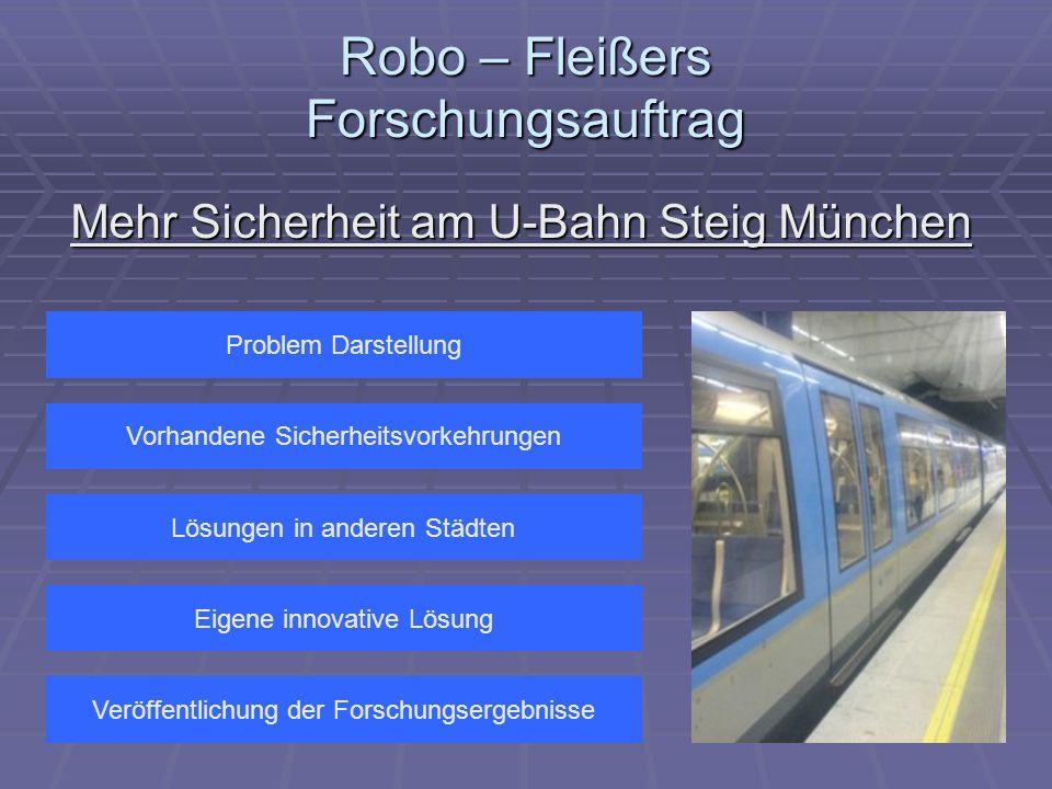 Robo – Fleißers Forschungsauftrag Mehr Sicherheit am U-Bahn Steig München Problem Darstellung Vorhandene Sicherheitsvorkehrungen Eigene innovative Lösung Lösungen in anderen Städten Veröffentlichung der Forschungsergebnisse