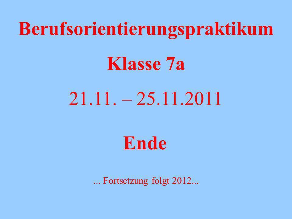 Berufsorientierungspraktikum Klasse 7a 21.11. – 25.11.2011 Ende... Fortsetzung folgt 2012...