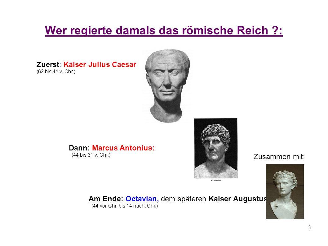 3 Wer regierte damals das römische Reich ?: Zuerst: Kaiser Julius Caesar (62 bis 44 v. Chr.) Dann: Marcus Antonius: (44 bis 31 v. Chr.) Zusammen mit: