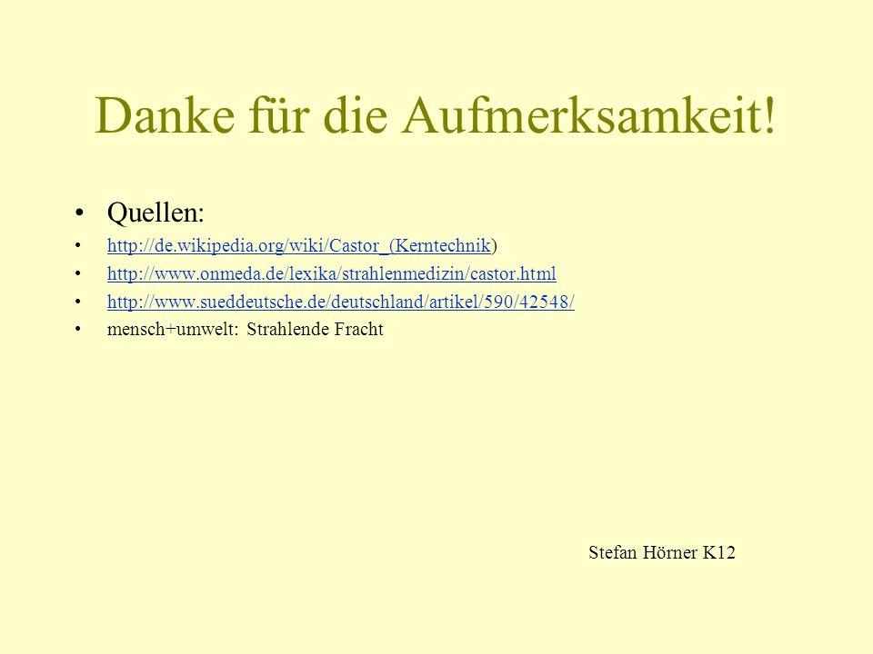 Danke für die Aufmerksamkeit! Quellen: http://de.wikipedia.org/wiki/Castor_(Kerntechnik)http://de.wikipedia.org/wiki/Castor_(Kerntechnik http://www.on