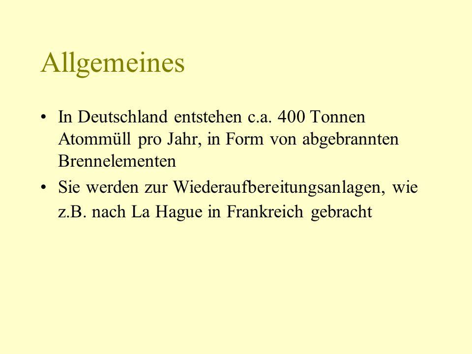 Allgemeines In Deutschland entstehen c.a. 400 Tonnen Atommüll pro Jahr, in Form von abgebrannten Brennelementen Sie werden zur Wiederaufbereitungsanla