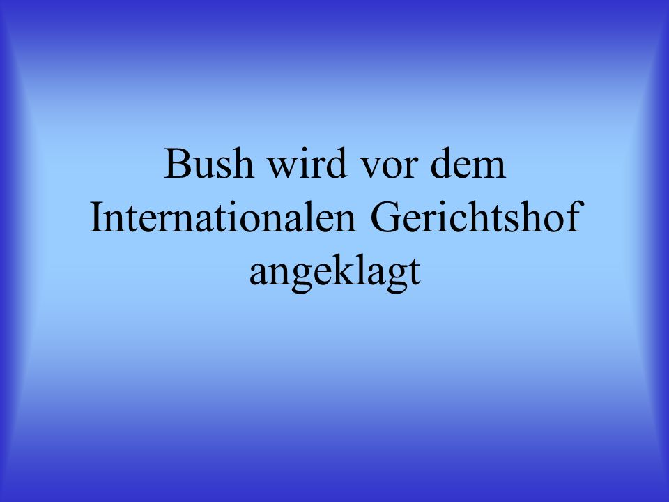 Bush wird vor dem Internationalen Gerichtshof angeklagt