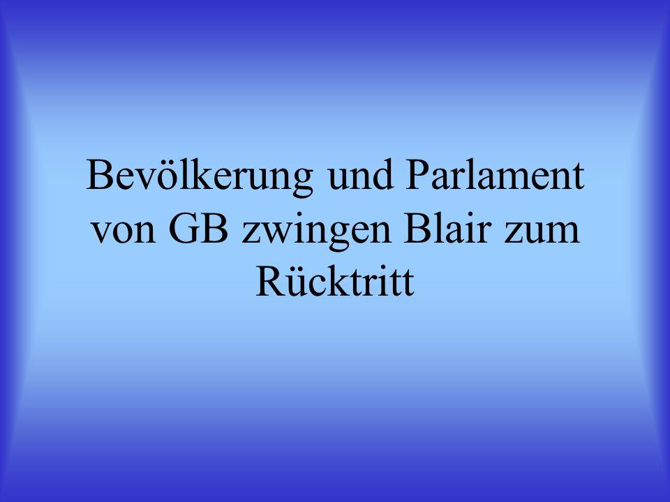 Bevölkerung und Parlament von GB zwingen Blair zum Rücktritt
