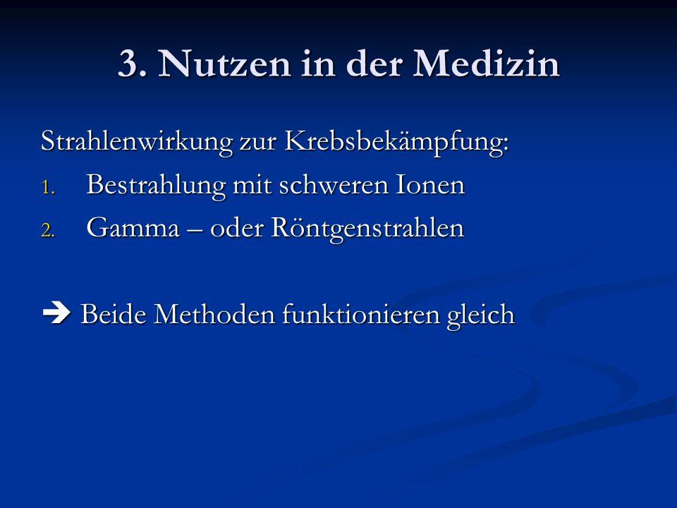 3. Nutzen in der Medizin Strahlenwirkung zur Krebsbekämpfung: 1. Bestrahlung mit schweren Ionen 2. Gamma – oder Röntgenstrahlen Beide Methoden funktio