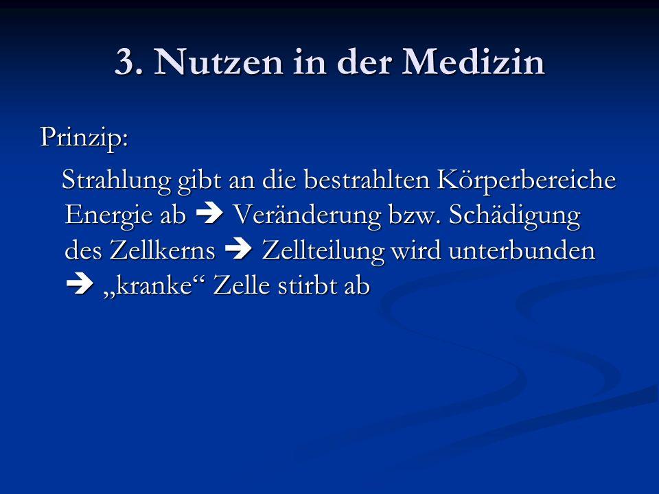 3. Nutzen in der Medizin Prinzip: Strahlung gibt an die bestrahlten Körperbereiche Energie ab Veränderung bzw. Schädigung des Zellkerns Zellteilung wi