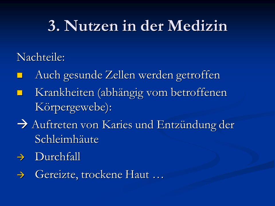3. Nutzen in der Medizin Nachteile: Auch gesunde Zellen werden getroffen Auch gesunde Zellen werden getroffen Krankheiten (abhängig vom betroffenen Kö