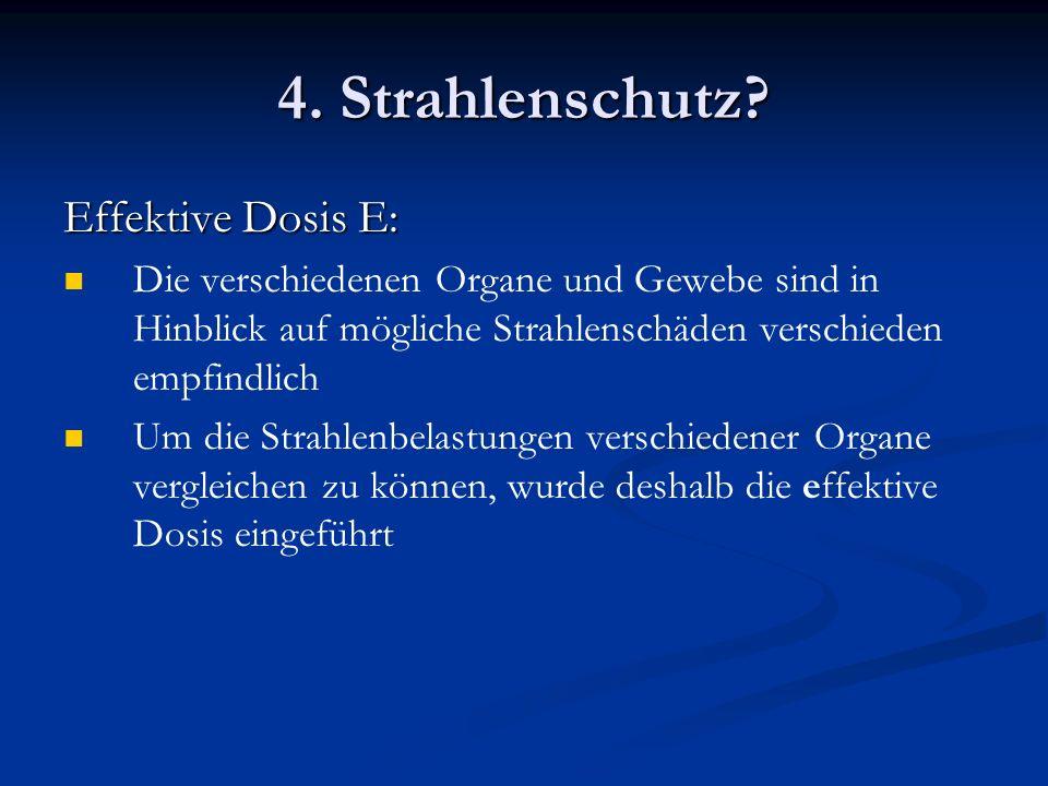 4. Strahlenschutz? Effektive Dosis E: Die verschiedenen Organe und Gewebe sind in Hinblick auf mögliche Strahlenschäden verschieden empfindlich Um die