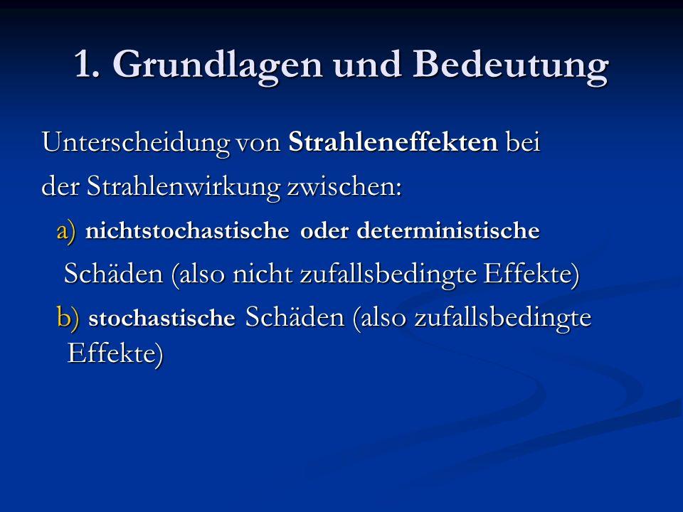 1. Grundlagen und Bedeutung Unterscheidung von Strahleneffekten bei der Strahlenwirkung zwischen: a) nichtstochastische oder deterministische a) nicht