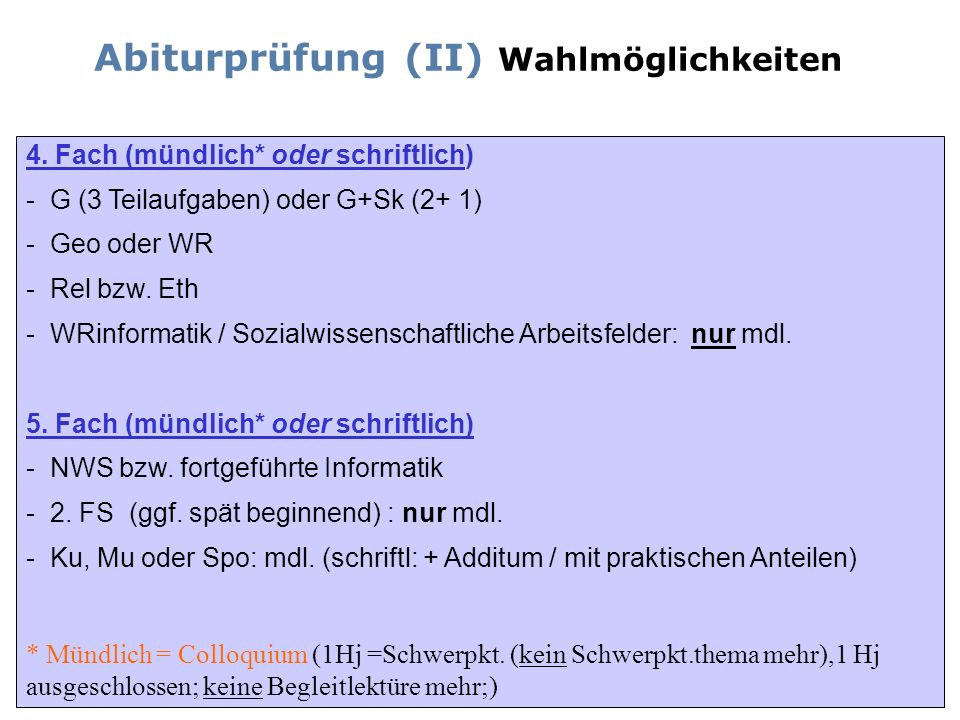 Abiturprüfung (II) Wahlmöglichkeiten 4. Fach (mündlich* oder schriftlich) - - G (3 Teilaufgaben) oder G+Sk (2+ 1) - Geo oder WR - - Rel bzw. Eth - - W