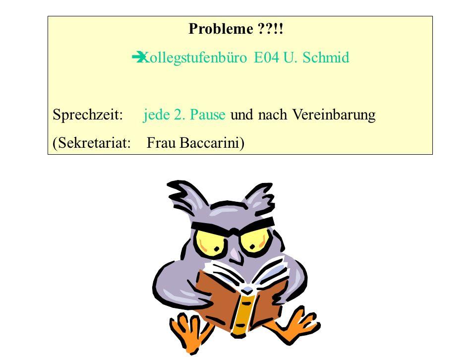 Probleme ??!! Kollegstufenbüro E04 U. Schmid Sprechzeit: jede 2. Pause und nach Vereinbarung (Sekretariat: Frau Baccarini)