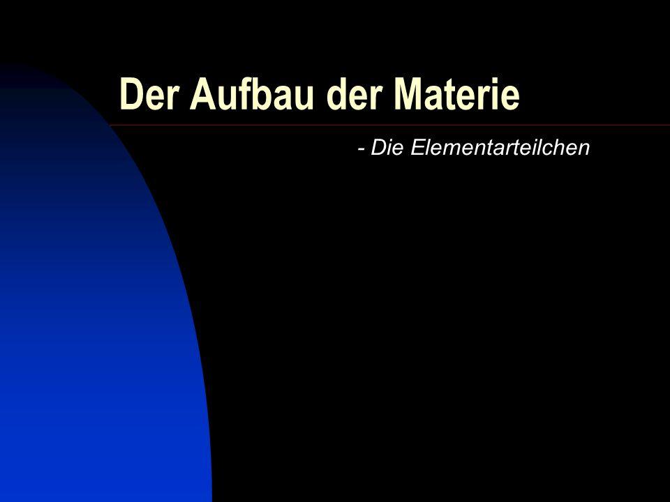 Der Aufbau der Materie - Die Elementarteilchen