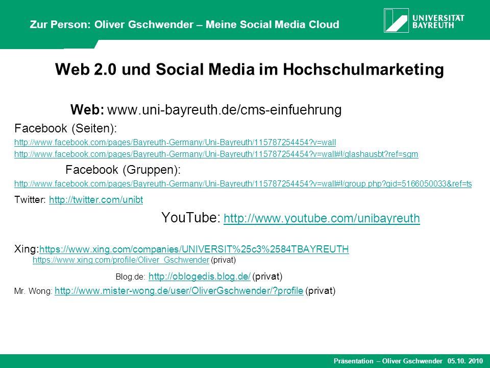 Präsentation – Oliver Gschwender 05.10. 2010 Web 2.0 und Social Media im Hochschulmarketing Web: www.uni-bayreuth.de/cms-einfuehrung Facebook (Seiten)