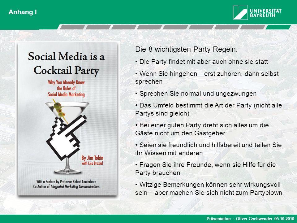 Präsentation – Oliver Gschwender 05.10.2010 Anhang I Die 8 wichtigsten Party Regeln: Die Party findet mit aber auch ohne sie statt Wenn Sie hingehen –