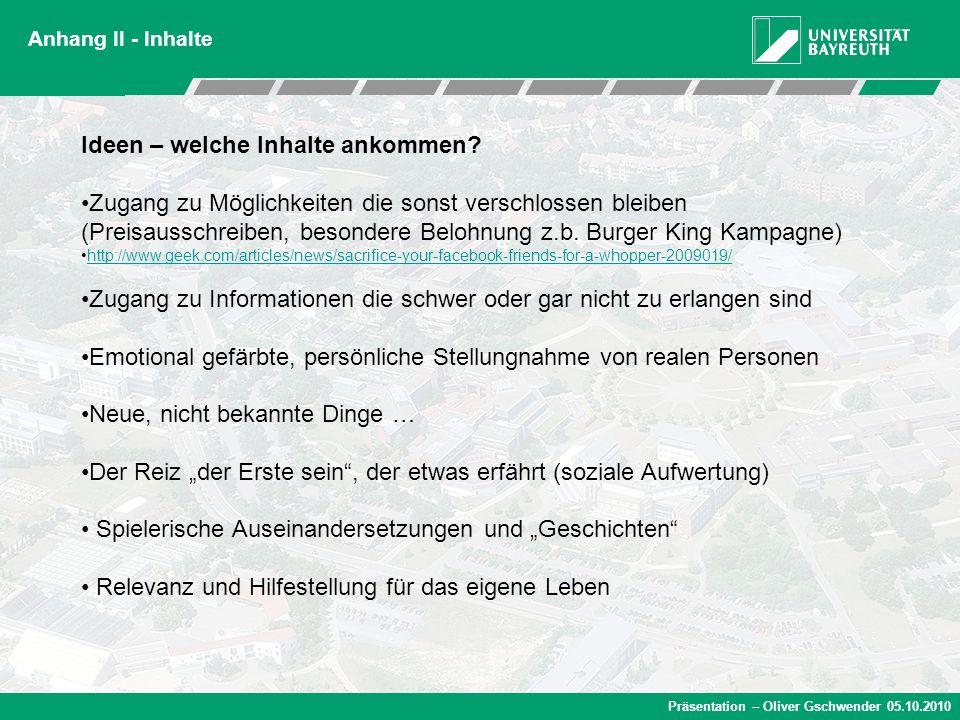Präsentation – Oliver Gschwender 05.10.2010 Anhang II - Inhalte Ideen – welche Inhalte ankommen? Zugang zu Möglichkeiten die sonst verschlossen bleibe