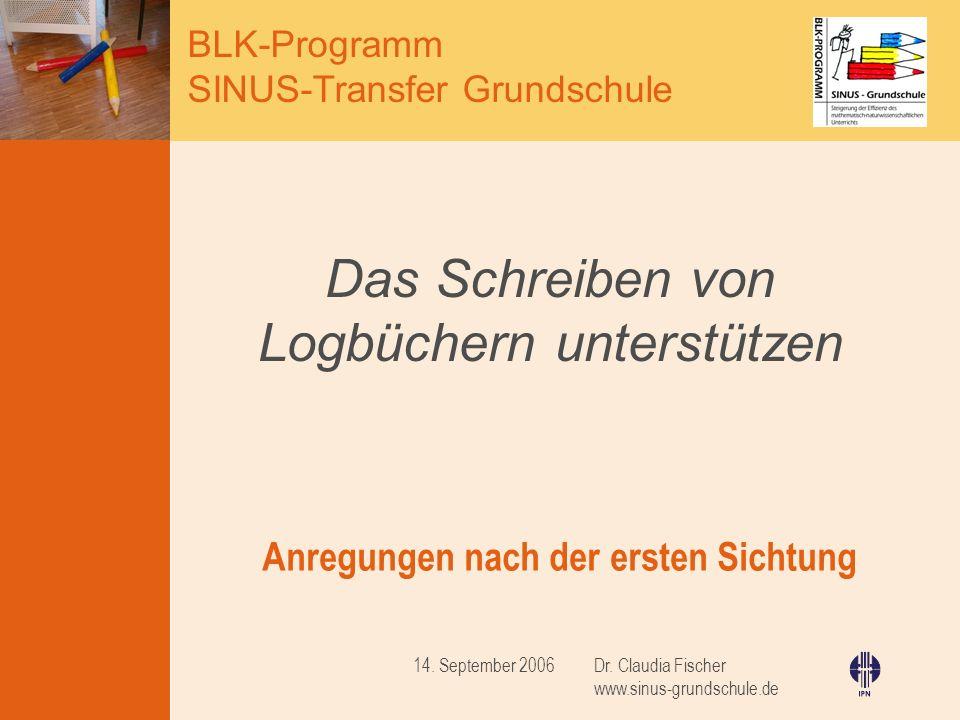 BLK-Programm SINUS-Transfer Grundschule Dr. Claudia Fischer www.sinus-grundschule.de 14. September 2006 Das Schreiben von Logbüchern unterstützen Anre