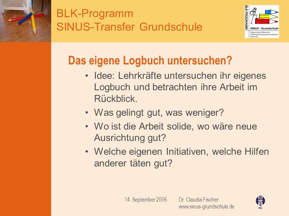 BLK-Programm SINUS-Transfer Grundschule Dr. Claudia Fischer www.sinus-grundschule.de 14. September 2006 Das eigene Logbuch untersuchen? Idee: Lehrkräf