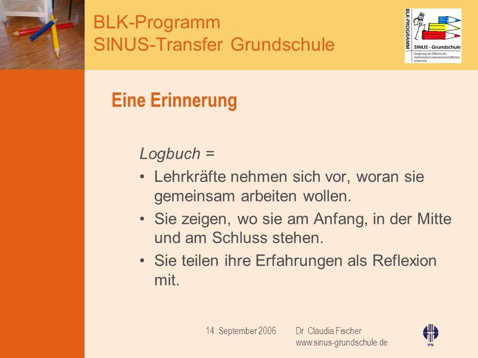 BLK-Programm SINUS-Transfer Grundschule Dr. Claudia Fischer www.sinus-grundschule.de 14. September 2006 Eine Erinnerung Logbuch = Lehrkräfte nehmen si
