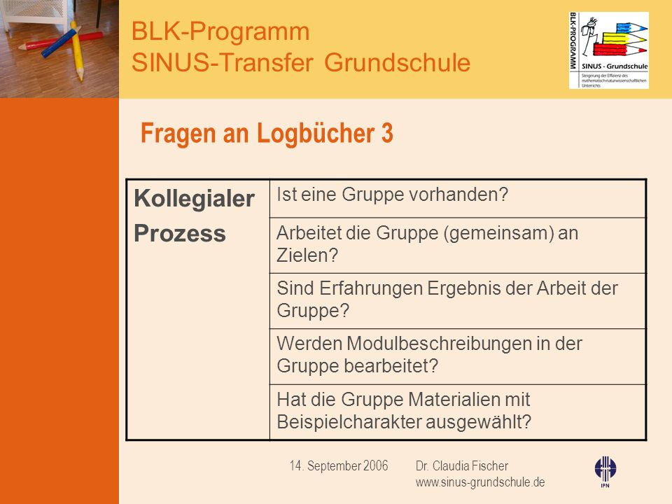 BLK-Programm SINUS-Transfer Grundschule Dr. Claudia Fischer www.sinus-grundschule.de 14. September 2006 Fragen an Logbücher 3 Kollegialer Prozess Ist
