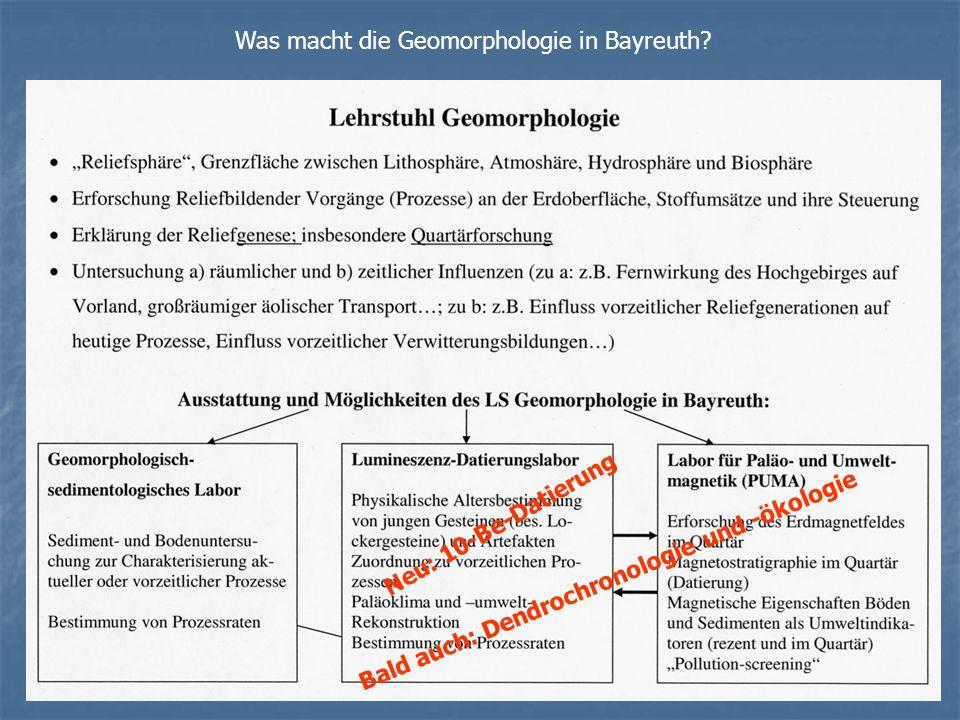 Was macht die Geomorphologie in Bayreuth? Neu: 10-Be-Datierung Bald auch: Dendrochronologie und -ökologie