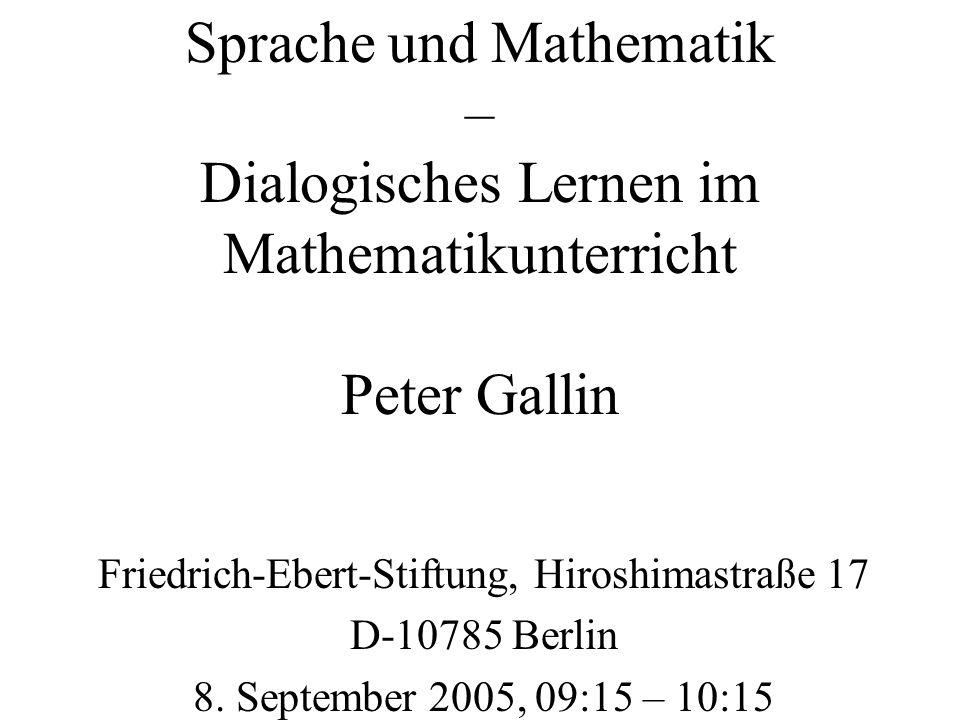 Sprache und Mathematik – Dialogisches Lernen im Mathematikunterricht Peter Gallin Friedrich-Ebert-Stiftung, Hiroshimastraße 17 D-10785 Berlin 8. Septe