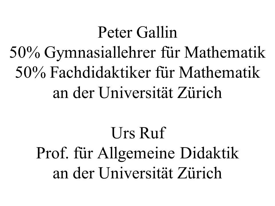 Peter Gallin 50% Gymnasiallehrer für Mathematik 50% Fachdidaktiker für Mathematik an der Universität Zürich Urs Ruf Prof. für Allgemeine Didaktik an d