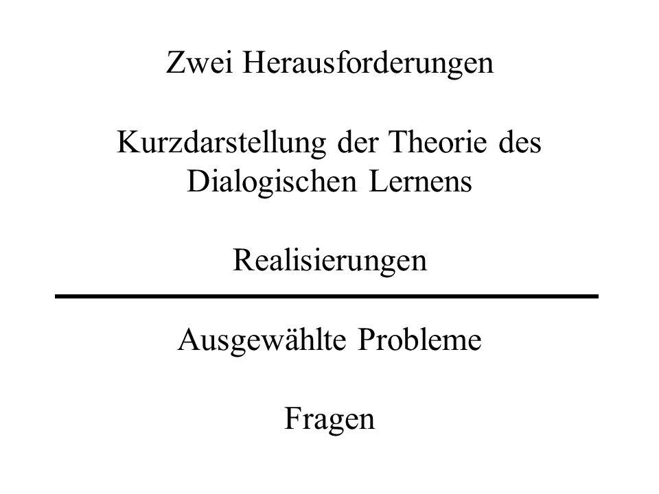 Zwei Herausforderungen Kurzdarstellung der Theorie des Dialogischen Lernens Realisierungen Ausgewählte Probleme Fragen