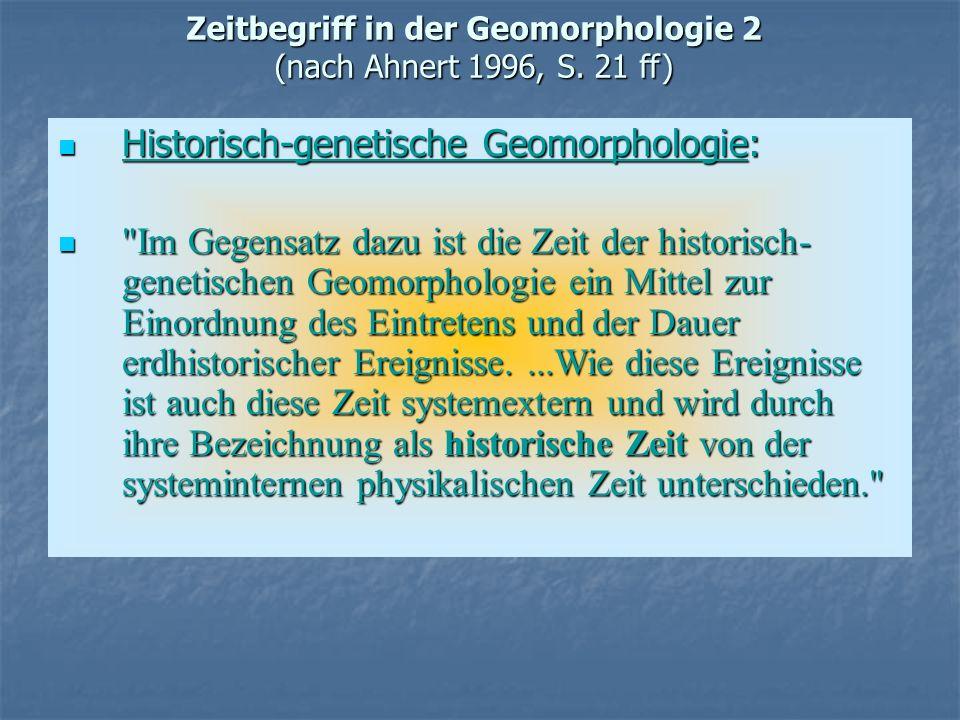 Zeitbegriff in der Geomorphologie 2 (nach Ahnert 1996, S. 21 ff) Historisch-genetische Geomorphologie: Historisch-genetische Geomorphologie: