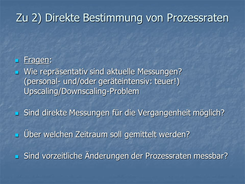 Zu 2) Direkte Bestimmung von Prozessraten Fragen: Fragen: Wie repräsentativ sind aktuelle Messungen? (personal- und/oder geräteintensiv: teuer!) Upsca