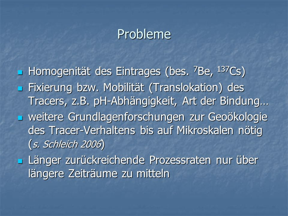 Probleme Homogenität des Eintrages (bes. 7 Be, 137 Cs) Homogenität des Eintrages (bes. 7 Be, 137 Cs) Fixierung bzw. Mobilität (Translokation) des Trac