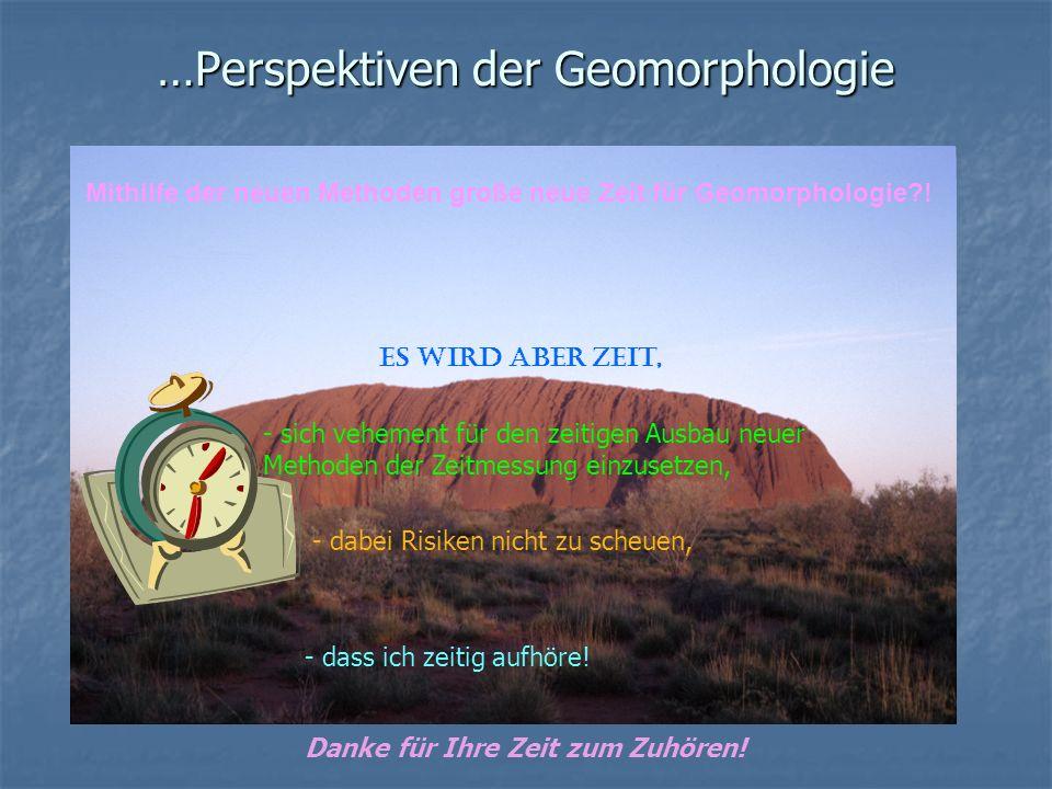 …Perspektiven der Geomorphologie Mithilfe der neuen Methoden große neue Zeit für Geomorphologie?! Es wird aber Zeit, - sich vehement für den zeitigen