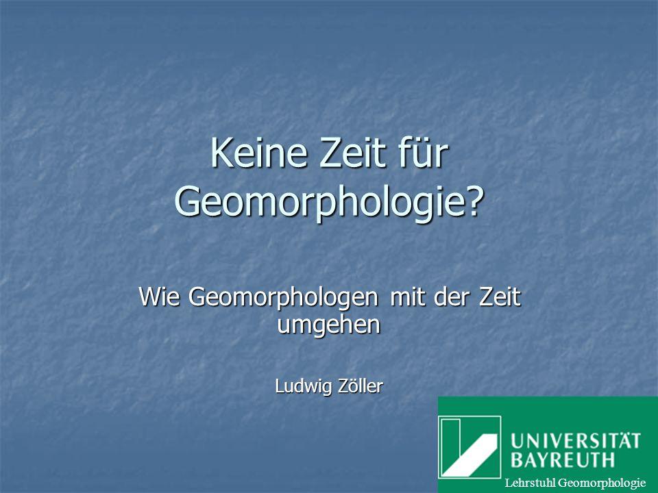 Keine Zeit für Geomorphologie? Wie Geomorphologen mit der Zeit umgehen Ludwig Zöller Lehrstuhl Geomorphologie