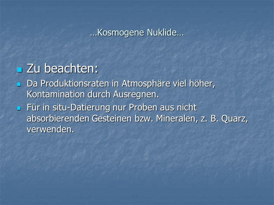 …Kosmogene Nuklide… Zu beachten: Zu beachten: Da Produktionsraten in Atmosphäre viel höher, Kontamination durch Ausregnen. Da Produktionsraten in Atmo