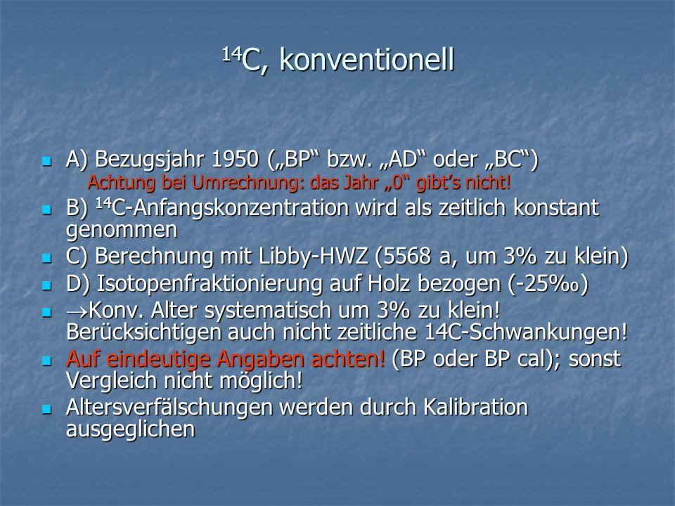 14 C, konventionell A) Bezugsjahr 1950 (BP bzw. AD oder BC) Achtung bei Umrechnung: das Jahr 0 gibts nicht! A) Bezugsjahr 1950 (BP bzw. AD oder BC) Ac