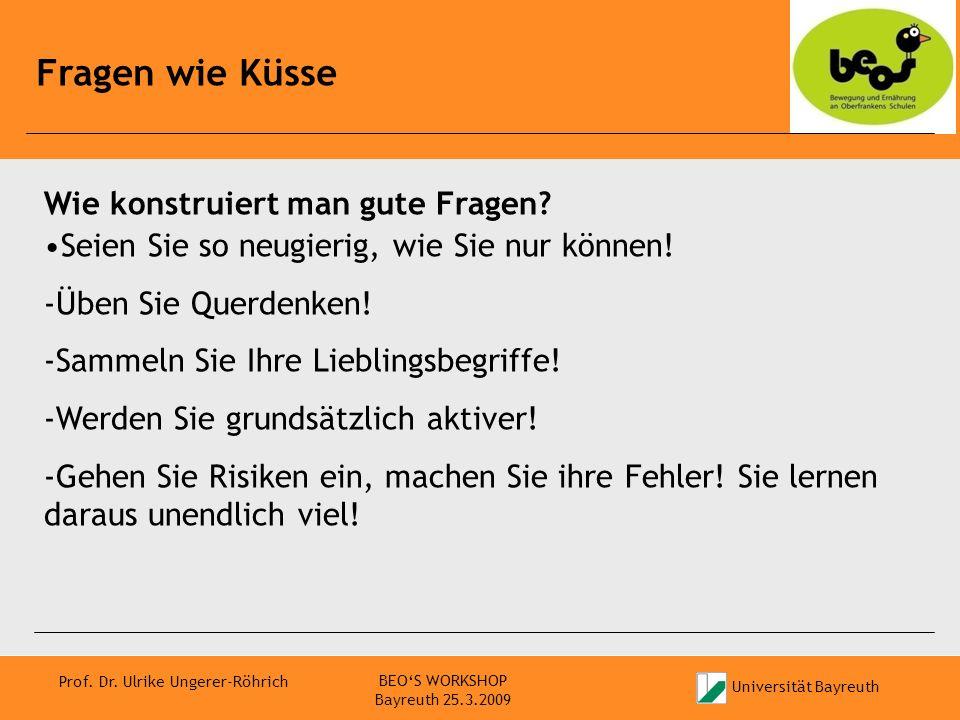 Universität Bayreuth Prof. Dr. Ulrike Ungerer-Röhrich Fragen wie Küsse BEOS WORKSHOP Bayreuth 25.3.2009 Wie konstruiert man gute Fragen? Seien Sie so