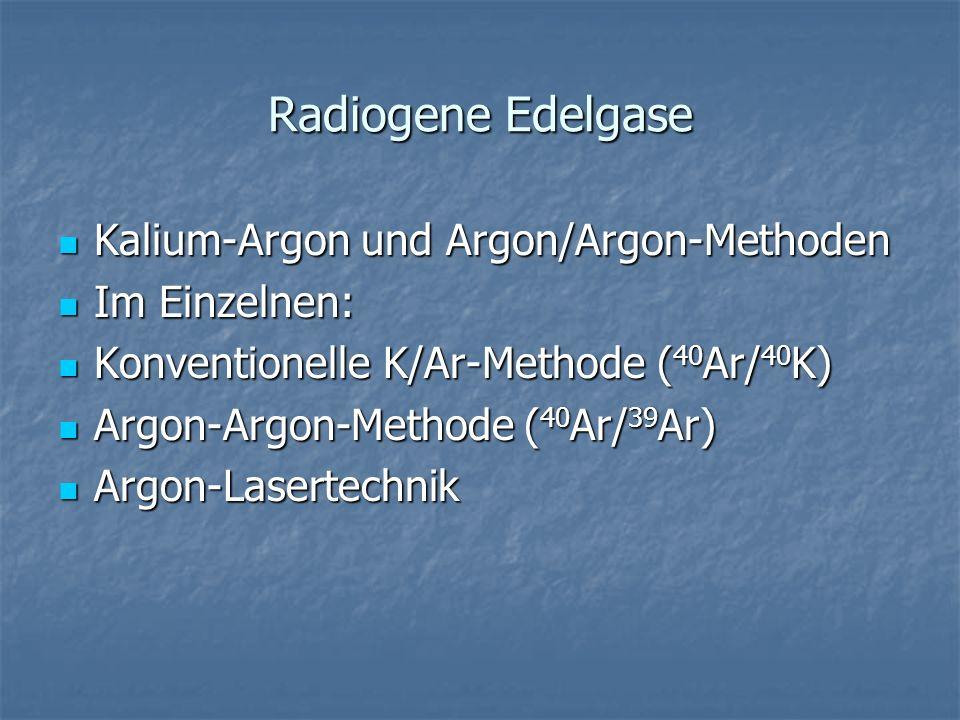 Radiogene Edelgase Kalium-Argon und Argon/Argon-Methoden Kalium-Argon und Argon/Argon-Methoden Im Einzelnen: Im Einzelnen: Konventionelle K/Ar-Methode