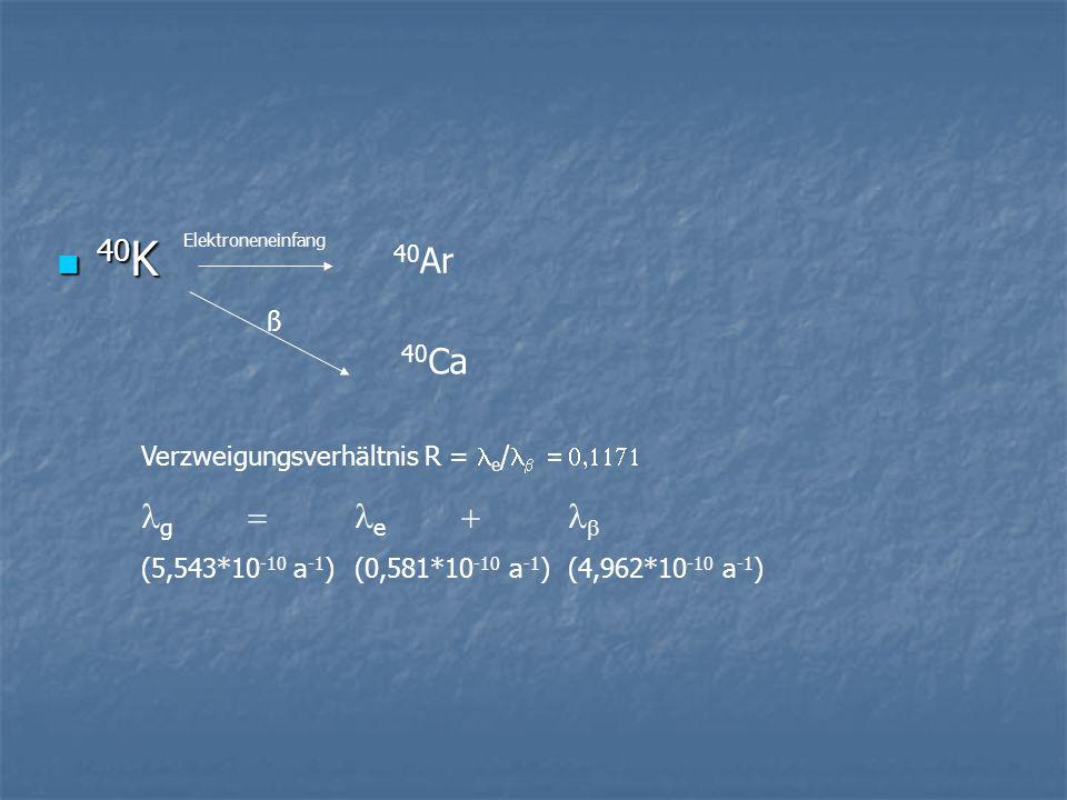 40 K 40 K 40 Ar Elektroneneinfang ß 40 Ca Verzweigungsverhältnis R = e / g e (5,543*10 -10 a -1 ) (0,581*10 -10 a -1 )(4,962*10 -10 a -1 )